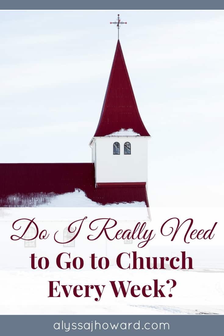 Do I Really Need to Go to Church Every Week?   alyssajhoward.com