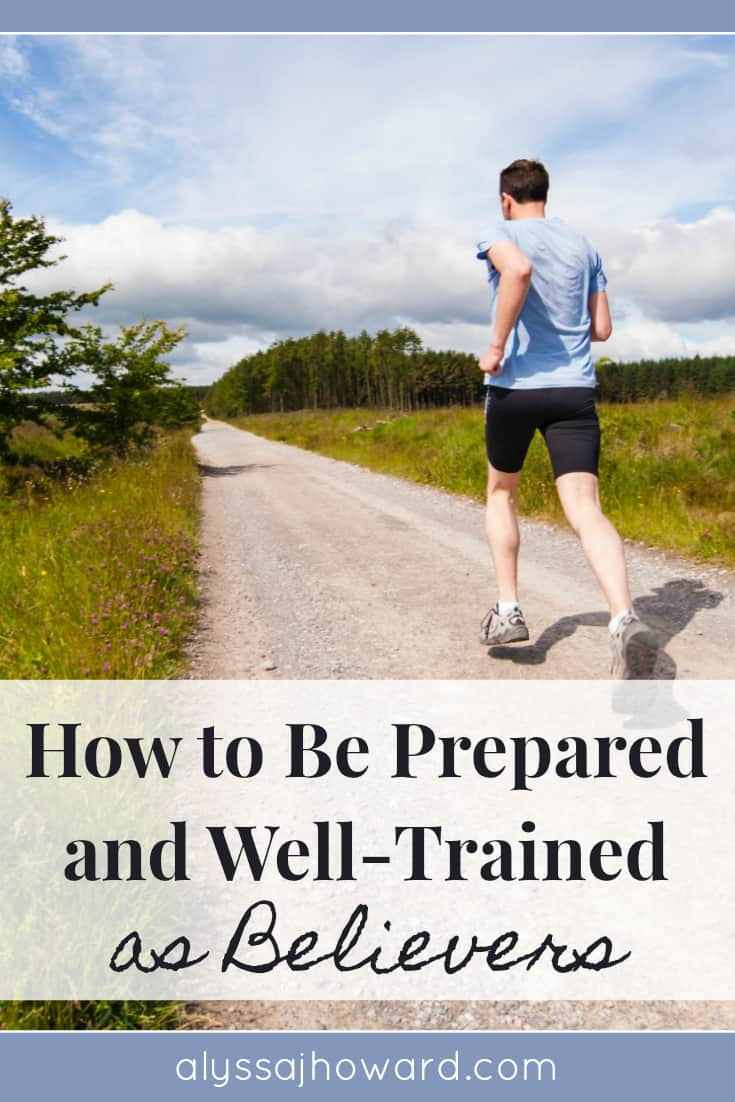 How to Be Prepared and Well-Trained as Believers | alyssajhoward.com