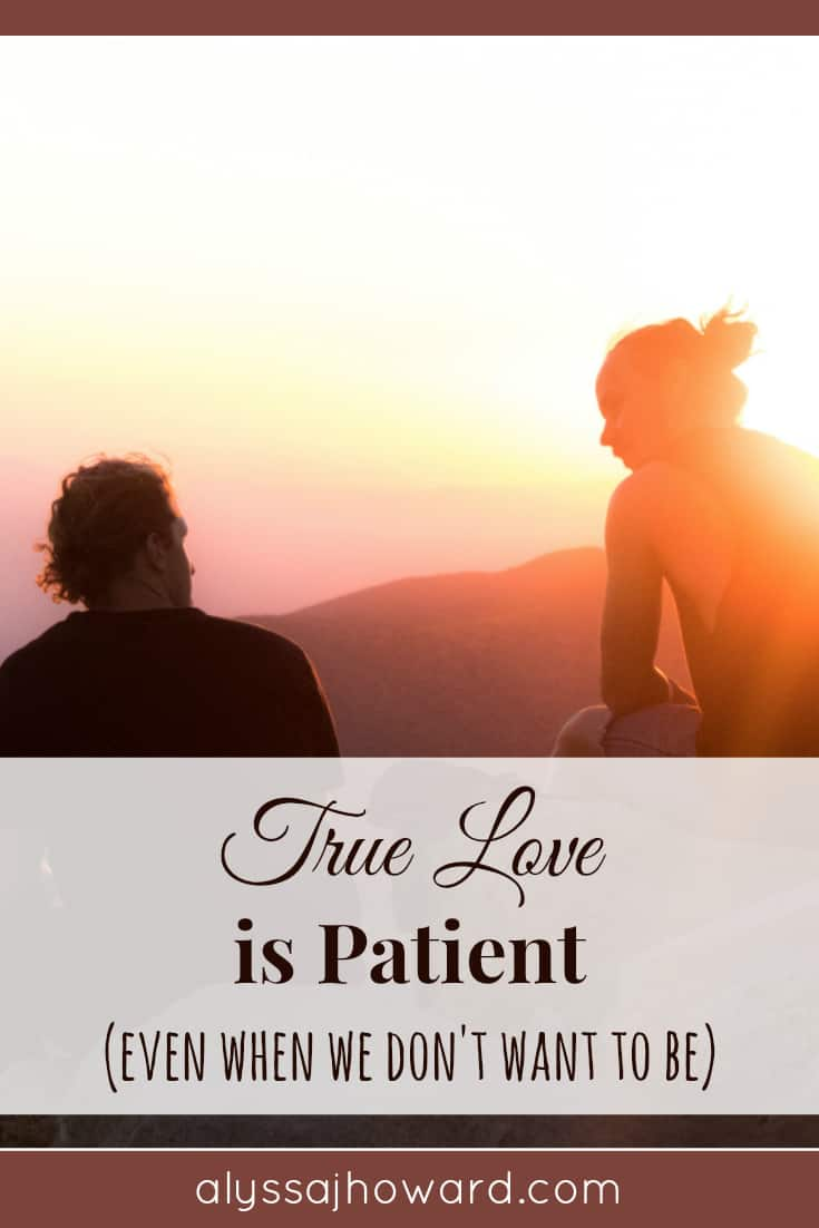 True Love is Patient (even when we don't want to be) | alyssajhoward.com