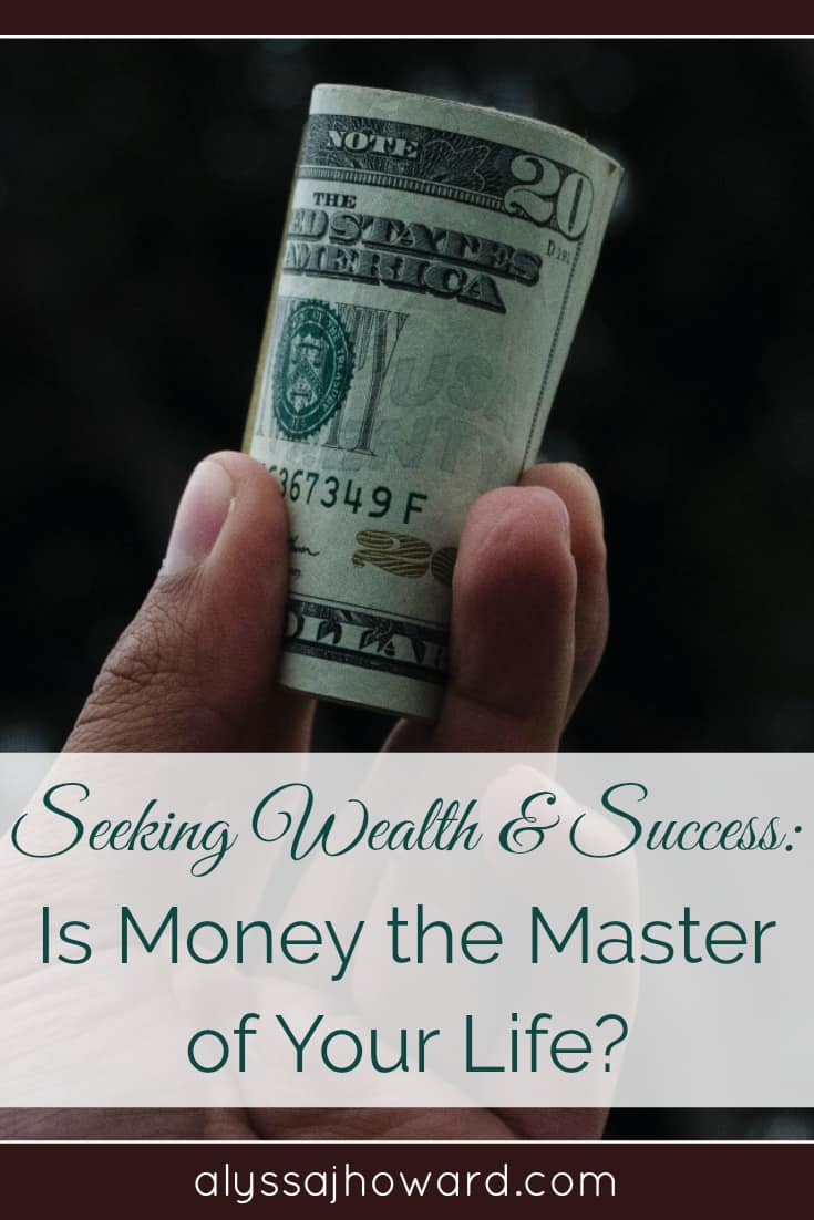Seeking Wealth and Success: Is Money the Master of Your Life? | alyssajhoward.com