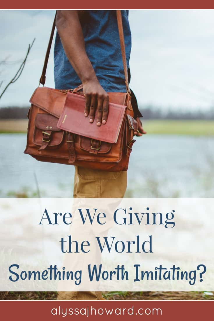 Are We Giving the World Something Worth Imitating? | alyssajhoward.com