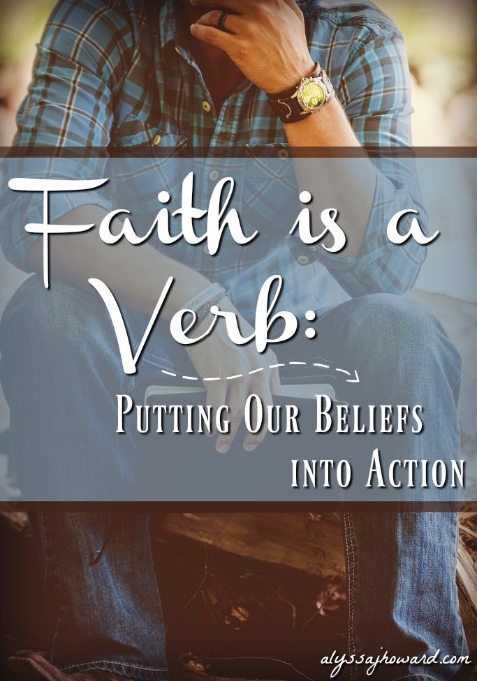 Faith is a Verb: Putting Our Beliefs into Action | alyssajhoward.com