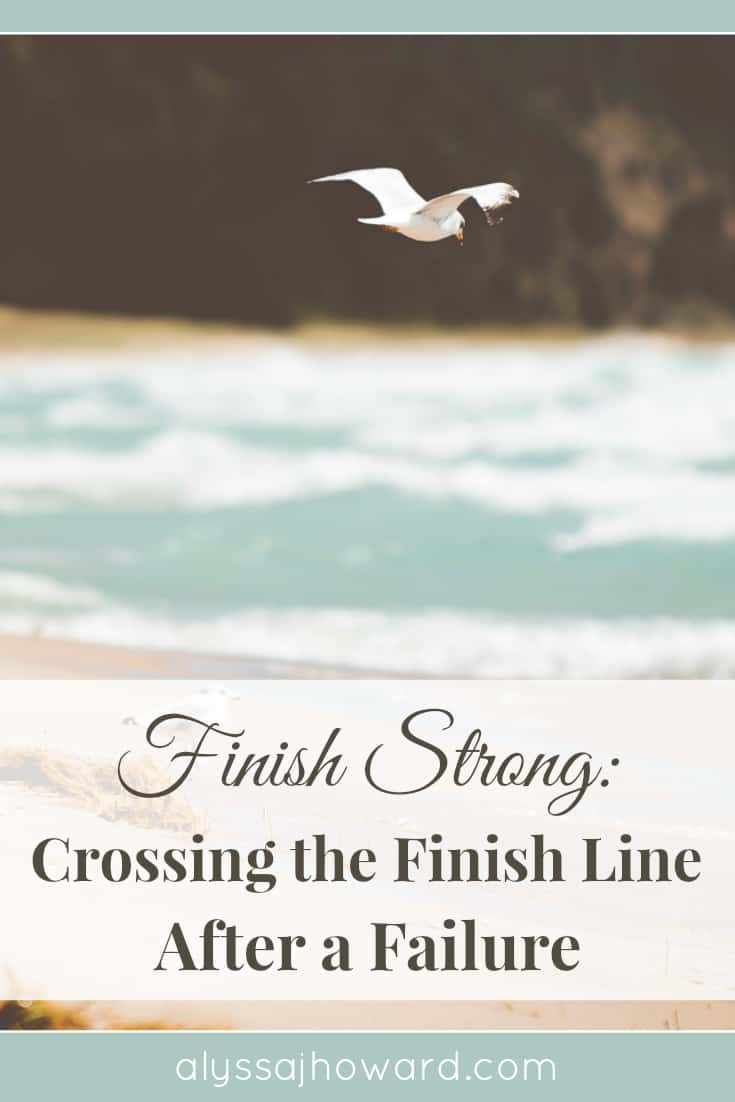 Finish Strong: Crossing the Finish Line After a Failure | alyssajhoward.com