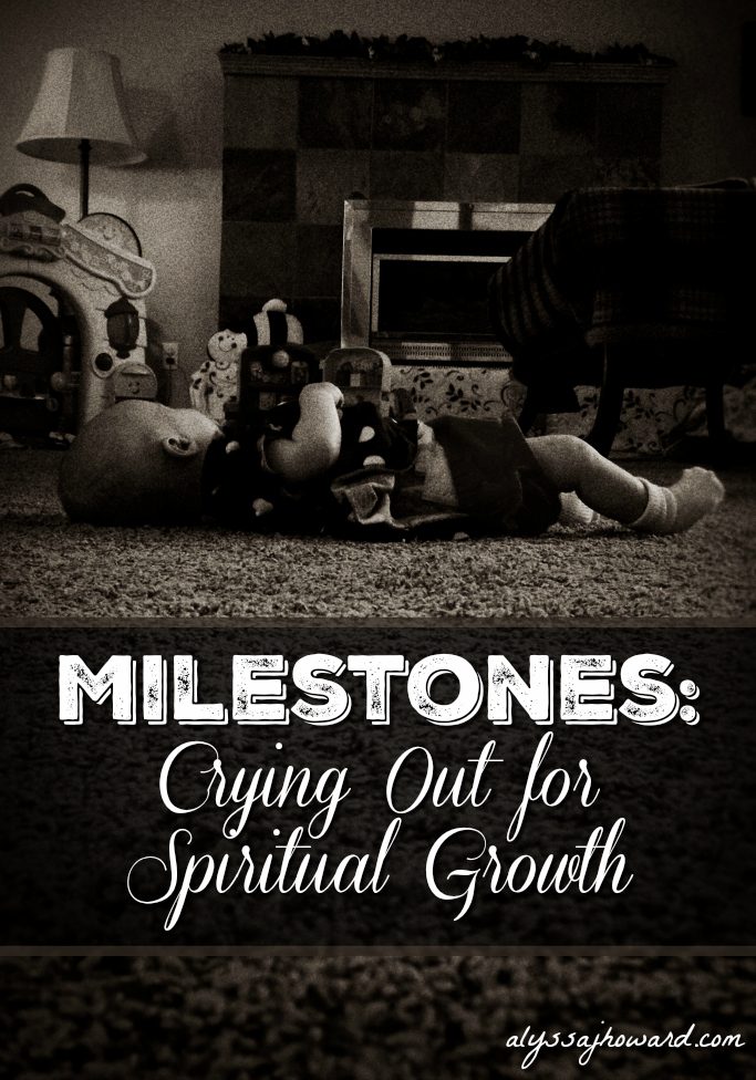 Milestones: Crying Out for Spiritual Growth | alyssajhoward.com