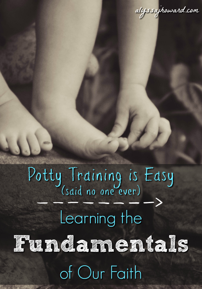 Potty Training is Easy: Learning the Fundamentals of Our Faith | alyssajhoward.com
