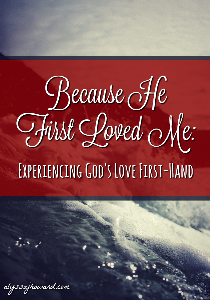 Because He First Loved Me: Experiencing God's Love First-Hand | alyssajhoward.com