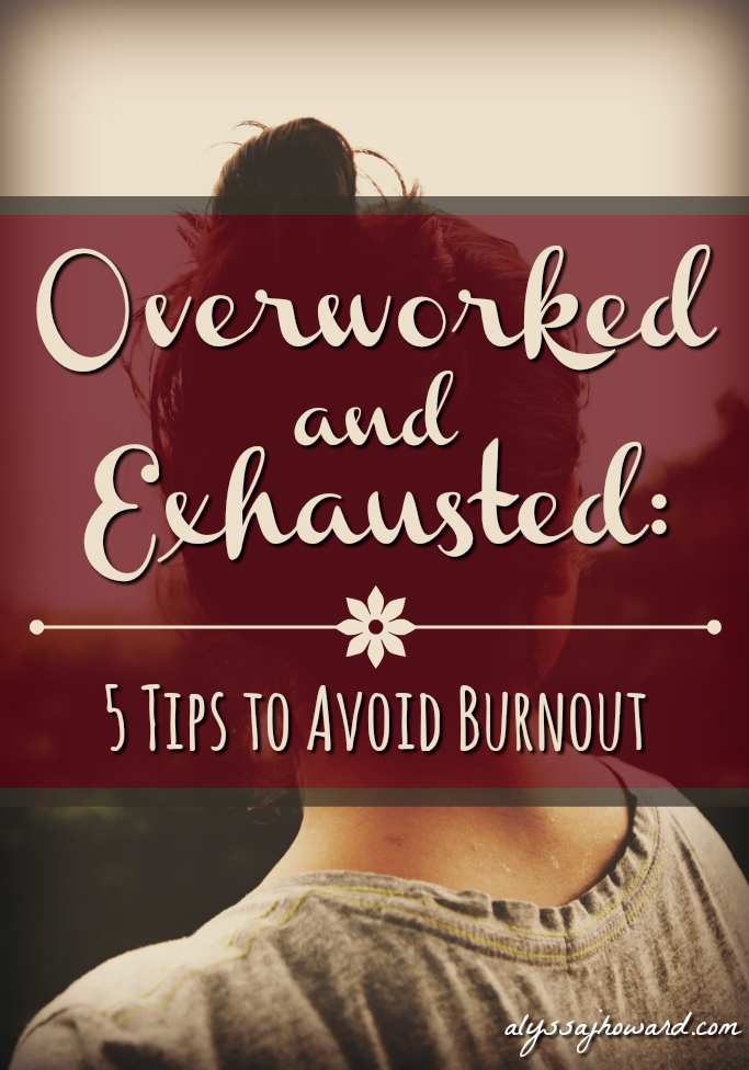 Overworked and Exhausted: 5 Tips to Avoid Burnout | alyssajhoward.com
