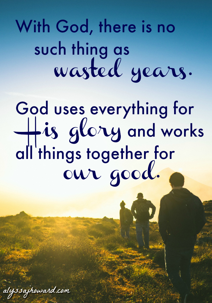 Wasted Years: A Lesson in How God Lets Nothing Go to Waste   alyssajhoward.com