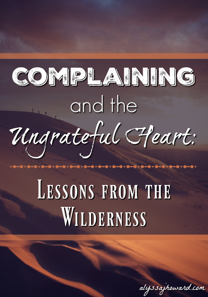Complaining and the Ungrateful Heart: Lessons from the Wilderness | alyssajhoward.com