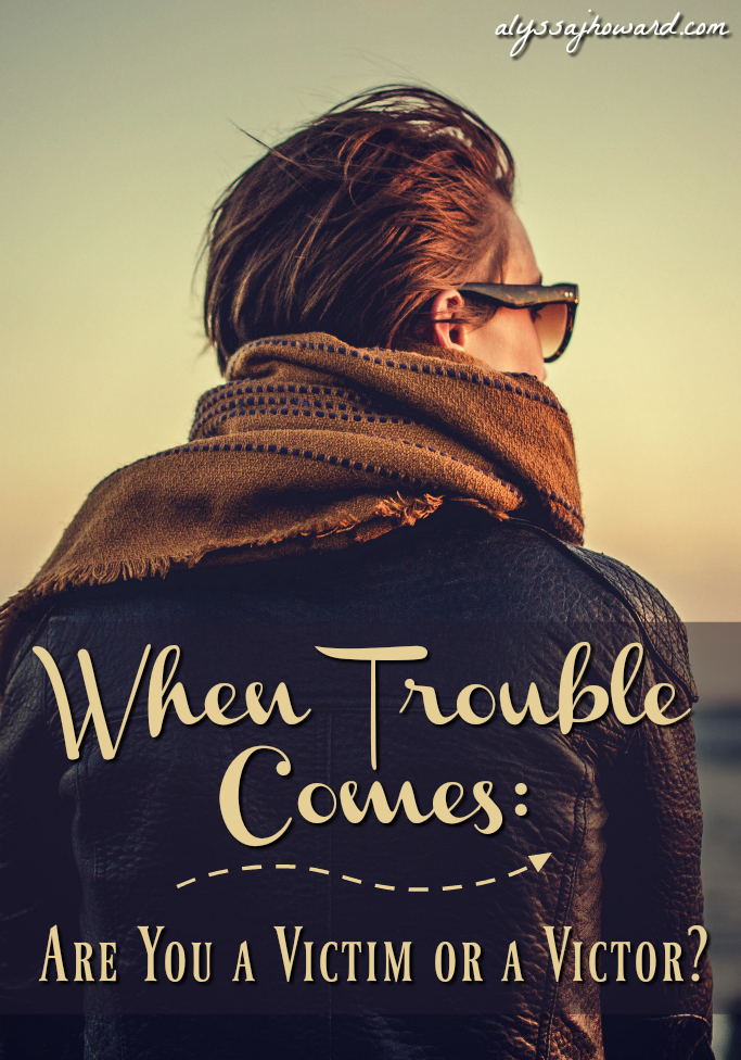 When Trouble Comes: Are You a Victim or a Victor? | alyssajhoward.com