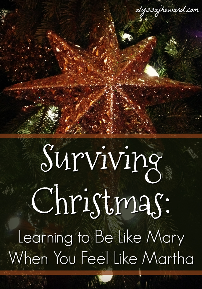 Surviving Christmas: Learning to Be Like Mary When You Feel Like Martha | alyssajhoward.com