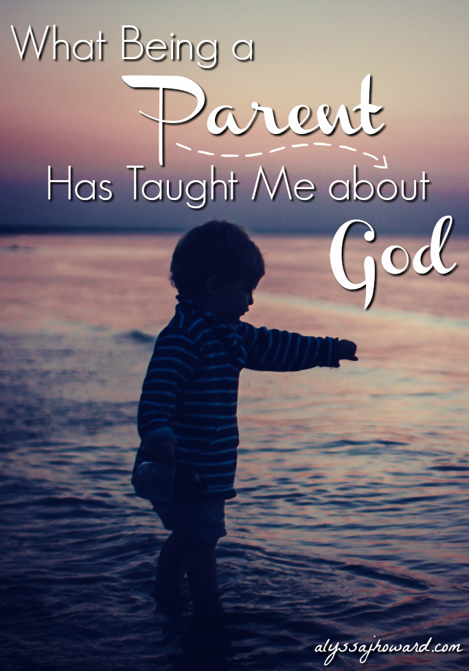 What Being a Parent Has Taught Me about God | alyssajhoward.com