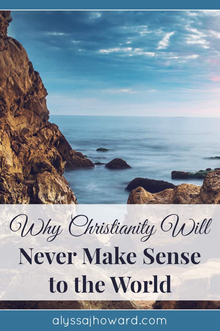 Why Christianity Will Never Make Sense to the World | alyssajhoward.com