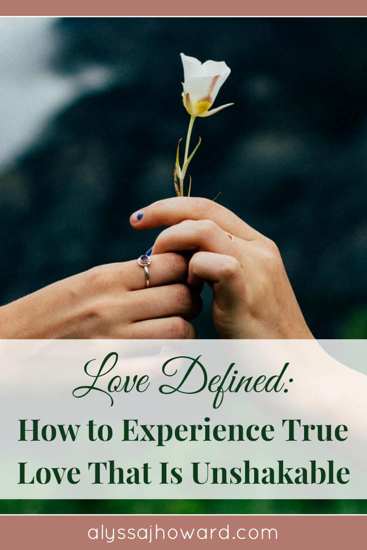 Love Defined: How to Experience True Love That Is Unshakable | alyssajhoward.com