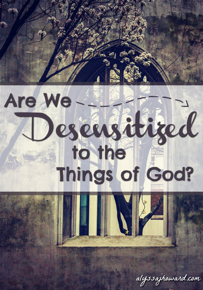 Are We Desensitized to the Things of God?   alyssajhoward.com