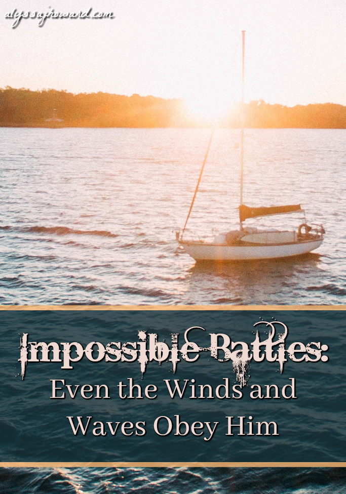 Impossible Battles: Even the Winds and Waves Obey Him | alyssajhoward.com