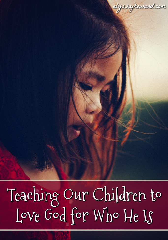 Teaching Our Children to Love God for Who He Is   alyssajhoward.com