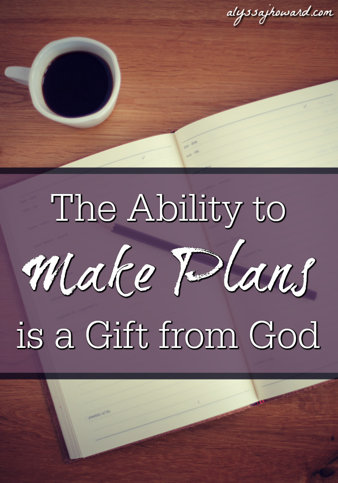 The Ability to Make Plans is a Gift from God   alyssajhoward.com