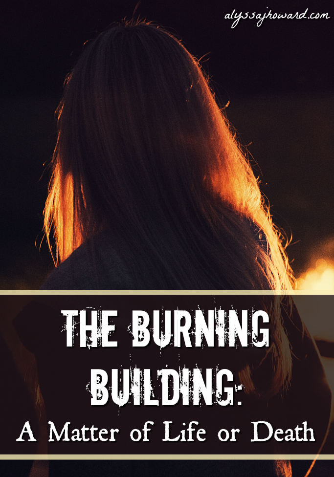 The Burning Building: A Matter of Life or Death | alyssajhoward.com