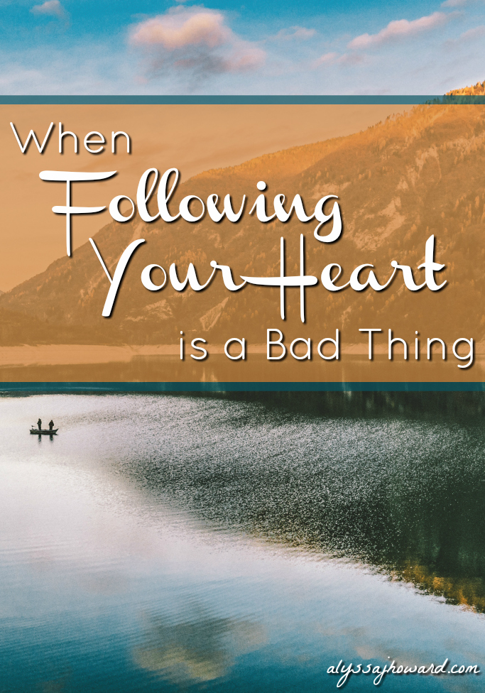 When Following Your Heart is a Bad Thing | alyssajhoward.com