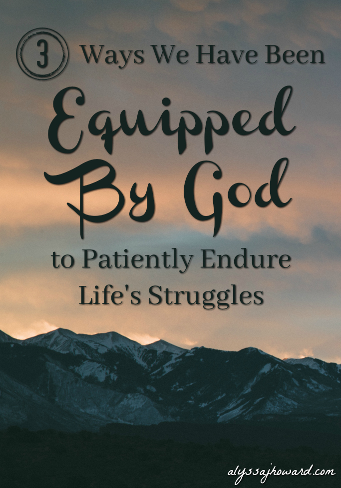 3 Ways We Have Been Equipped By God to Patiently Endure Life's Struggles | alyssajhoward.com