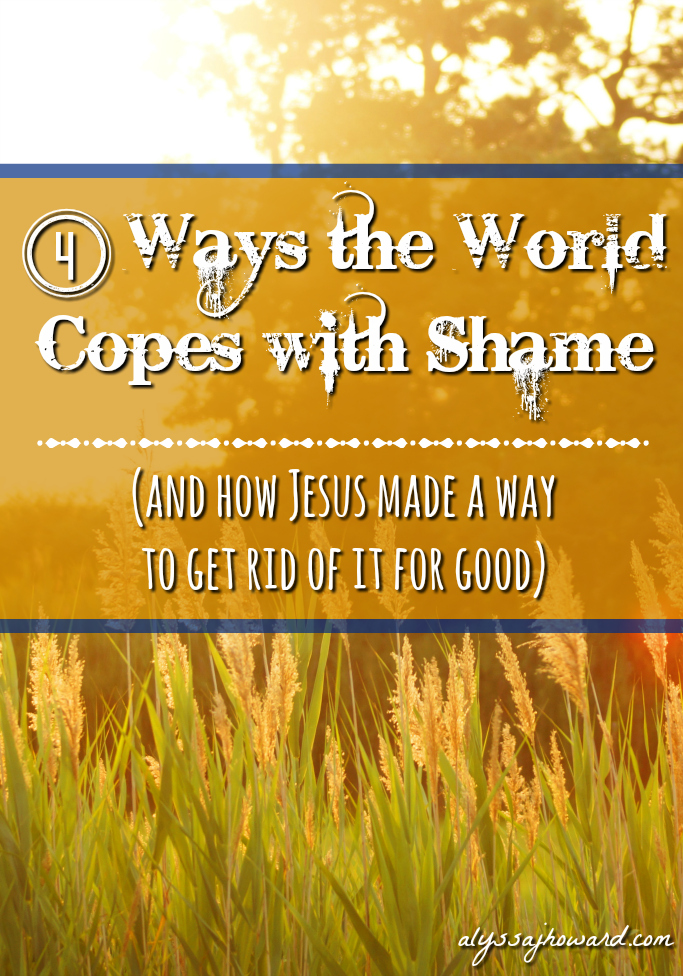 4 Ways the World Copes with Shame (and how Jesus made a way to get rid of it for good) | alyssajhoward.com