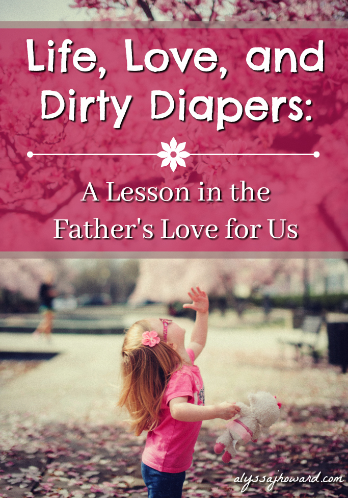 Life, Love, and Dirty Diapers: A Lesson in the Father's Love for Us | alyssajhoward.com