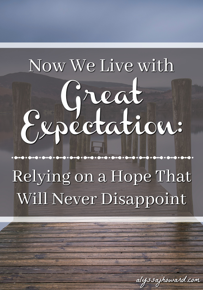 Now We Live with Great Expectation: Relying on a Hope That Will Never Disappoint | alyssajhoward.com