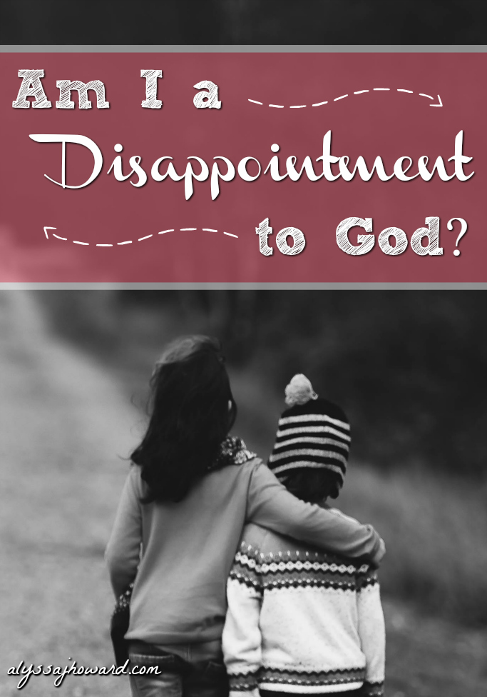 Am I a Disappointment to God? | alyssajhoward.com