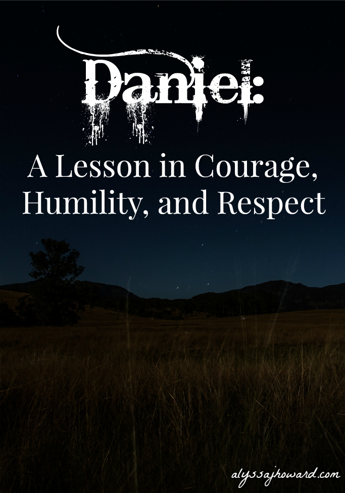 Daniel: A Lesson in Courage, Humility, and Respect | alyssajhoward.com
