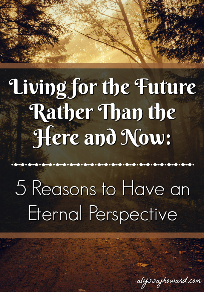 Living for the Future Rather Than the Here and Now: 5 Reasons to Have an Eternal Perspective | alyssajhoward.com