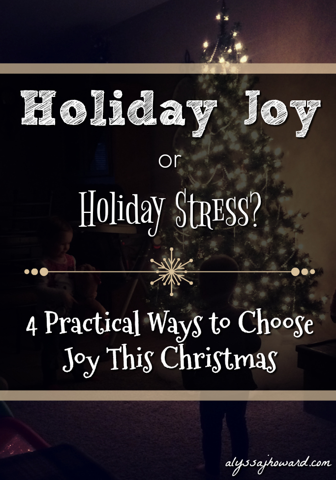 Holiday Joy or Holiday Stress? 4 Practical Ways to Choose Joy This Christmas | alyssajhoward.com