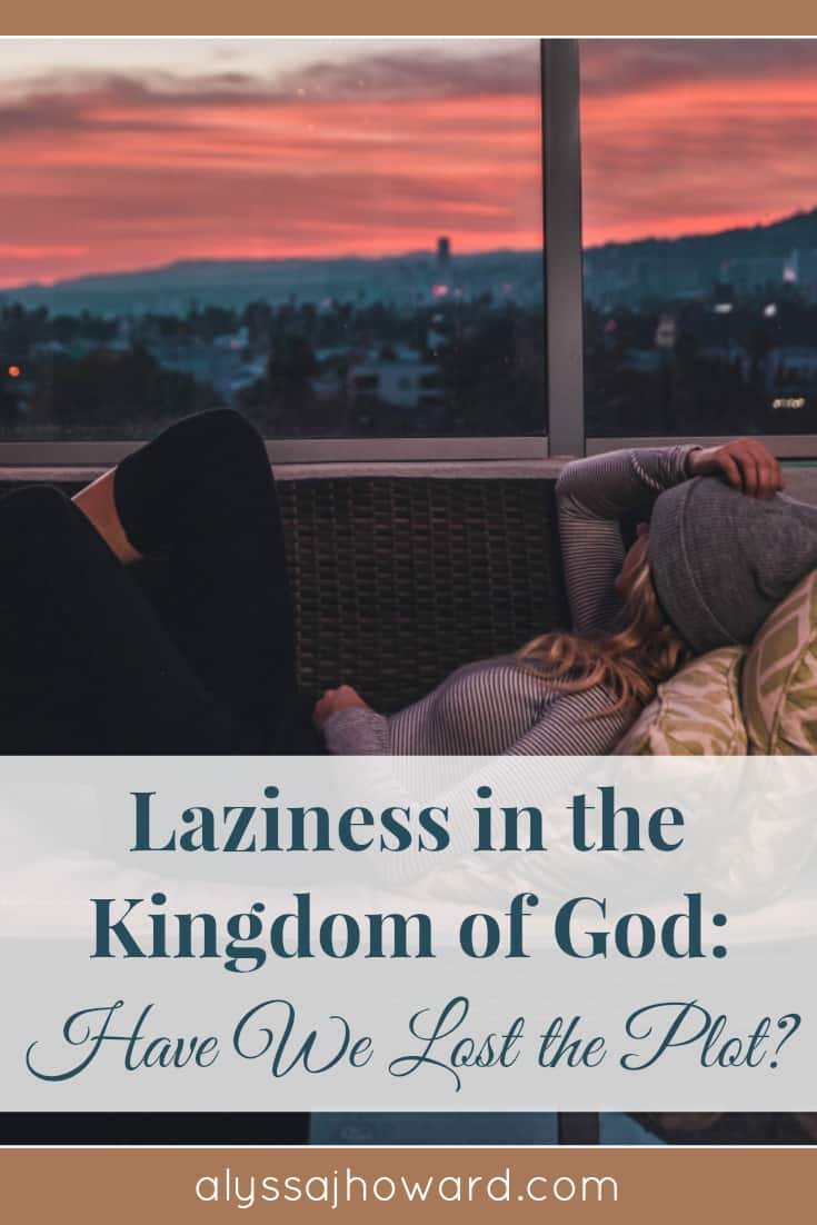 Laziness in the Kingdom of God: Have We Lost the Plot? | alyssajhoward.com
