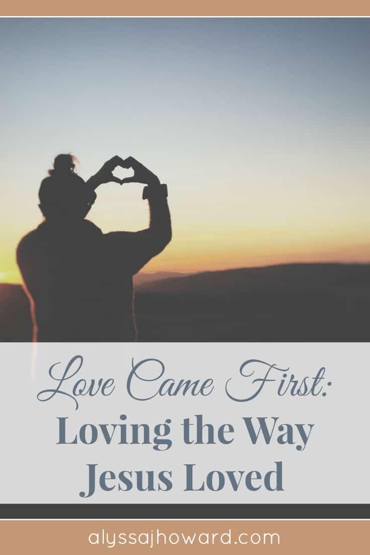Love Came First: Loving the Way Jesus Loved   alyssajhoward.com