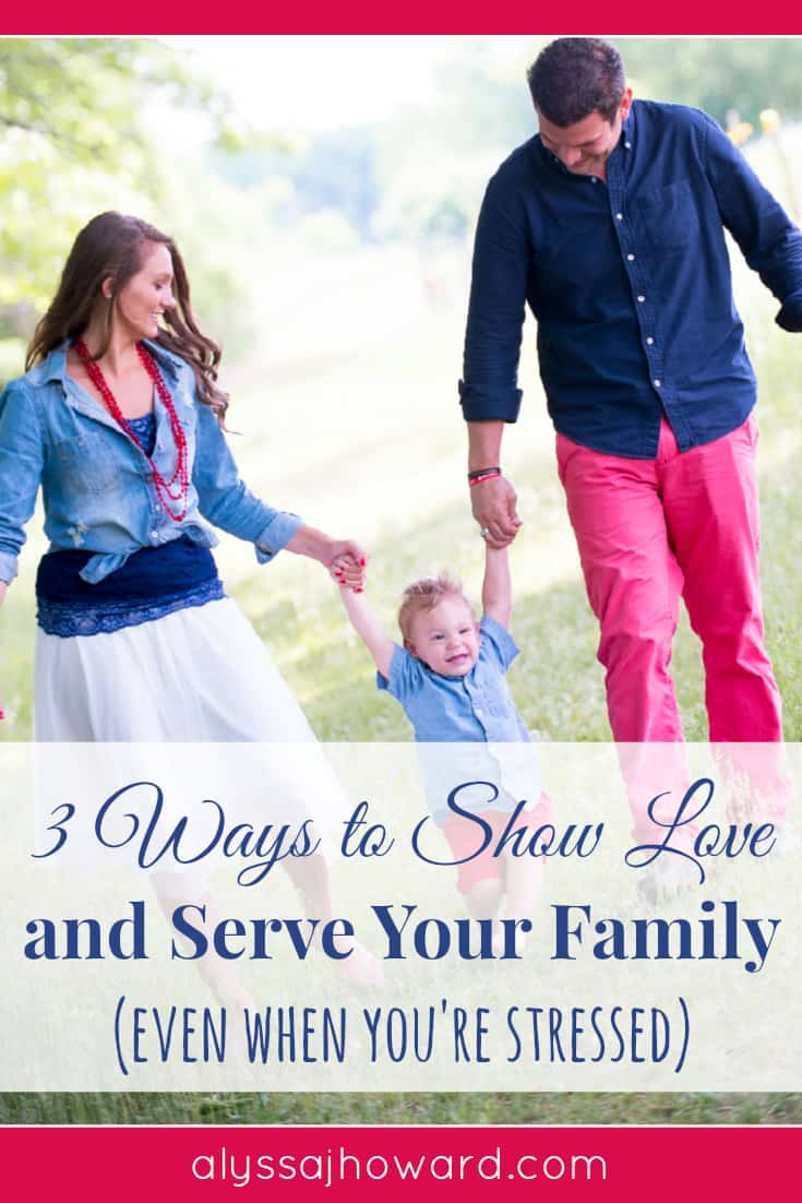 3 Ways to Show Love and Serve Your Family (even when you're stressed) | alyssajhoward.com