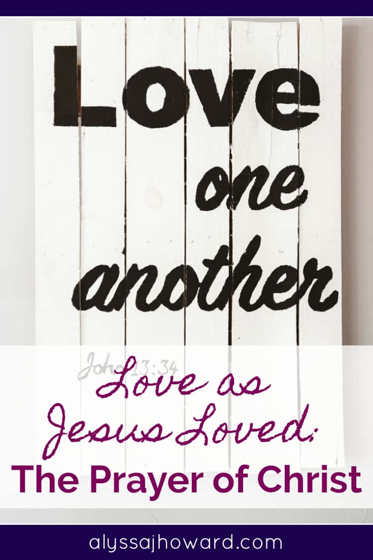 Love as Jesus Loved: The Prayer of Christ | alyssajhoward.com