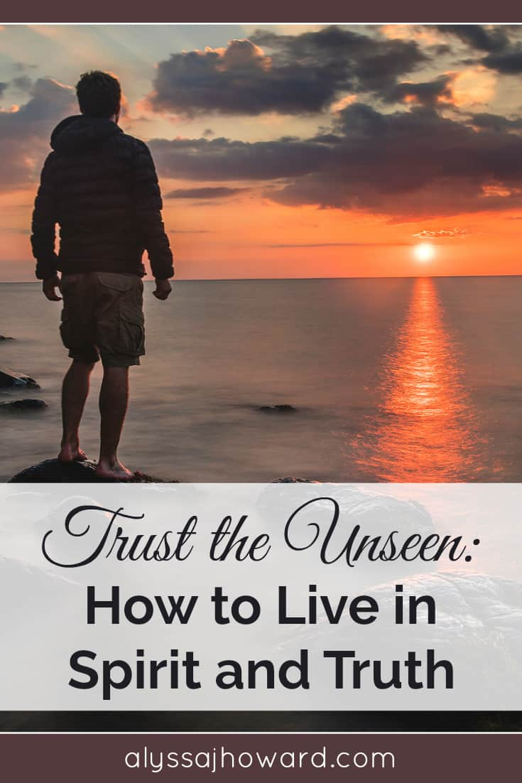 Trust the Unseen: How to Live in Spirit and Truth | alyssajhoward.com