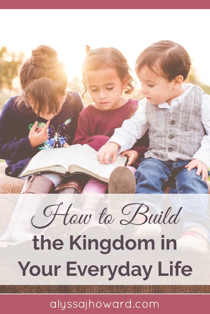 How to Build the Kingdom in Your Everyday Life | alyssajhoward.com