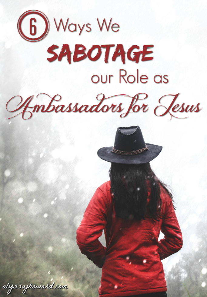 6 Ways We Sabotage our Role as Ambassadors for Jesus | alyssajhoward.com