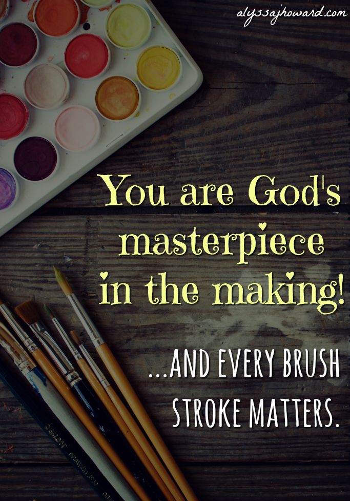 God is Painting a Masterpiece (and that masterpiece is you!) | alyssajhoward.com