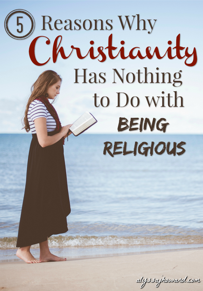 5 Reasons Why Christianity Has Nothing to Do with Being Religious   alyssajhoward.com