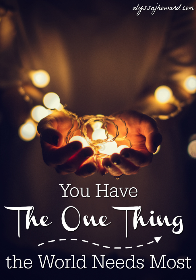 You Have The One Thing the World Needs Most | alyssajhoward.com
