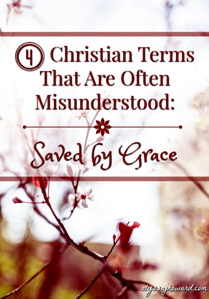 4 Christian Terms That Are Often Misunderstood: Saved by Grace | alyssajhoward.com