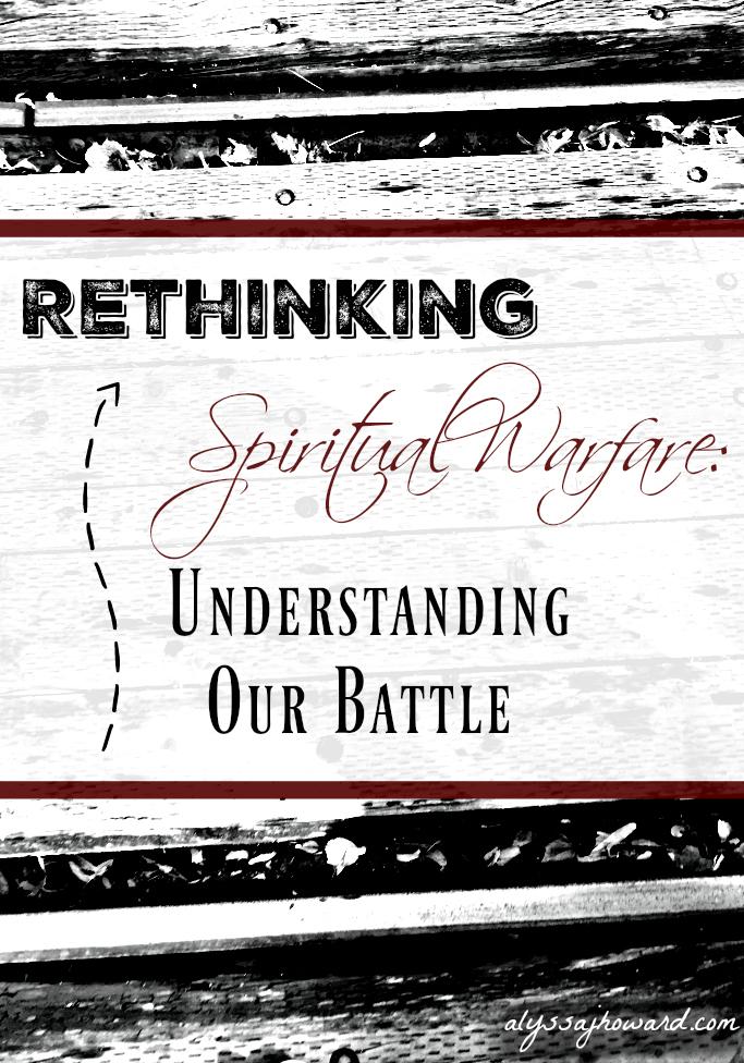 Rethinking Spiritual Warfare: Understanding Our Battle | alyssajhoward.com