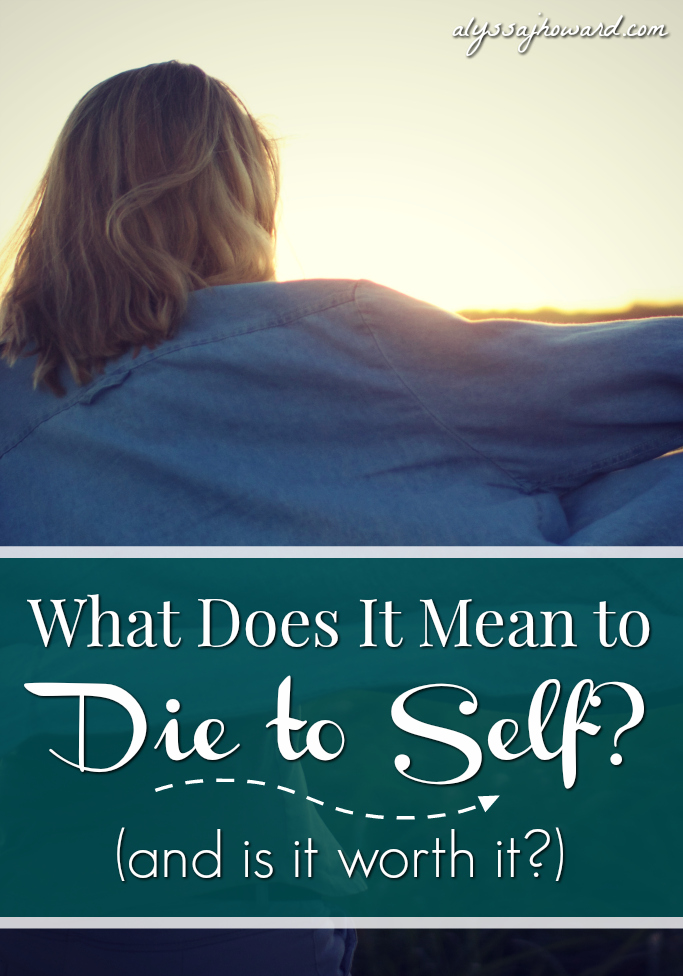 What Does It Mean to Die to Self? (and is it worth it?) | alyssajhoward.com