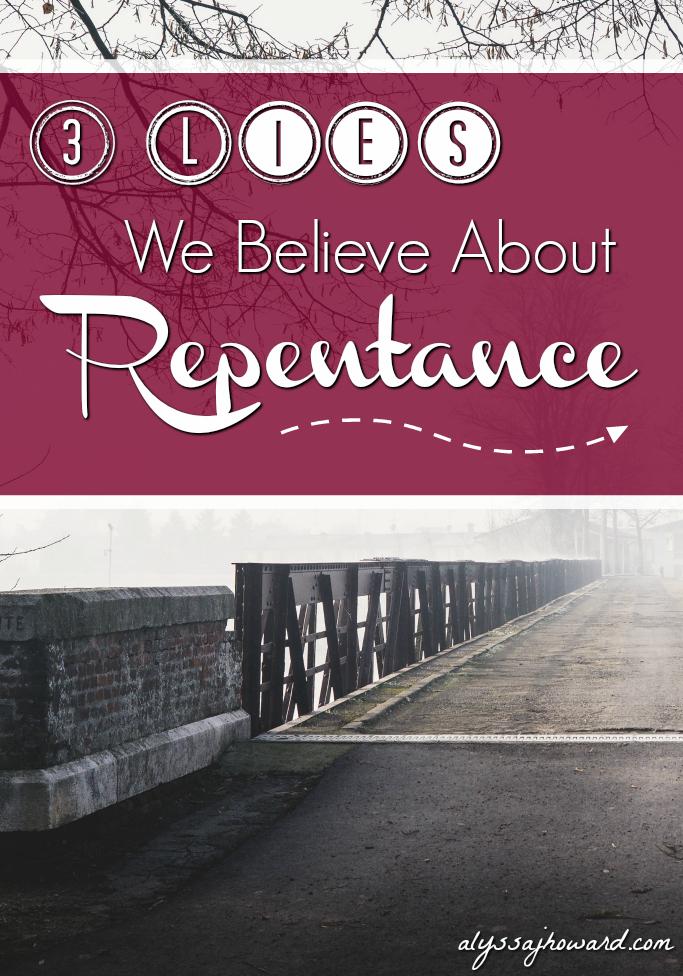 3 Lies We Believe About Repentance | alyssajhoward.com