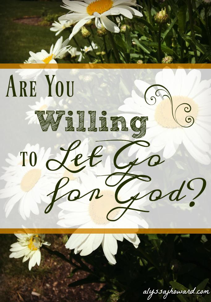 Are You Willing to Let Go for God? | alyssajhoward.com