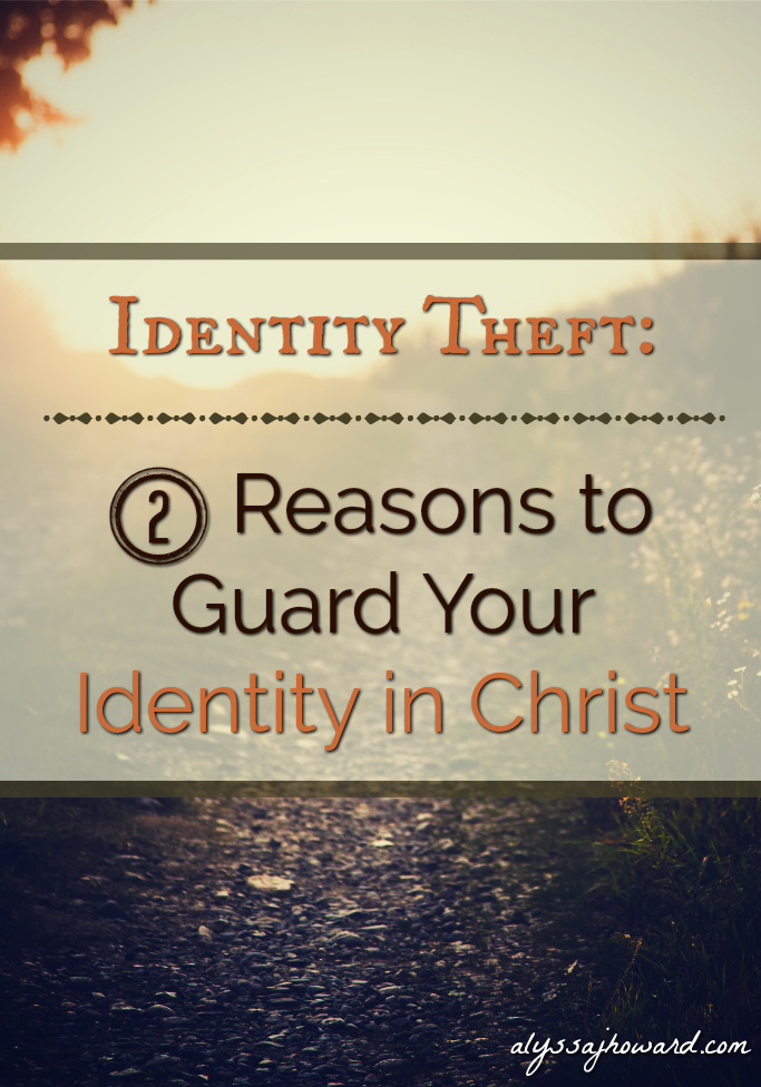 Identity Theft: 2 Reasons to Guard Your Identity in Christ | alyssajhoward.com