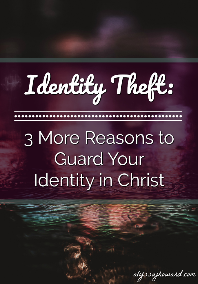 Identity Theft: 3 More Reasons to Guard Your Identity in Christ | alyssajhoward.com