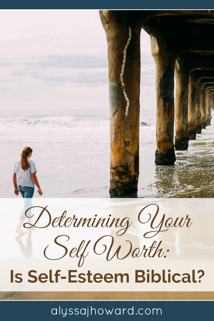 Determining Your Worth: Is Self-Esteem Biblical? | alyssajhoward.com